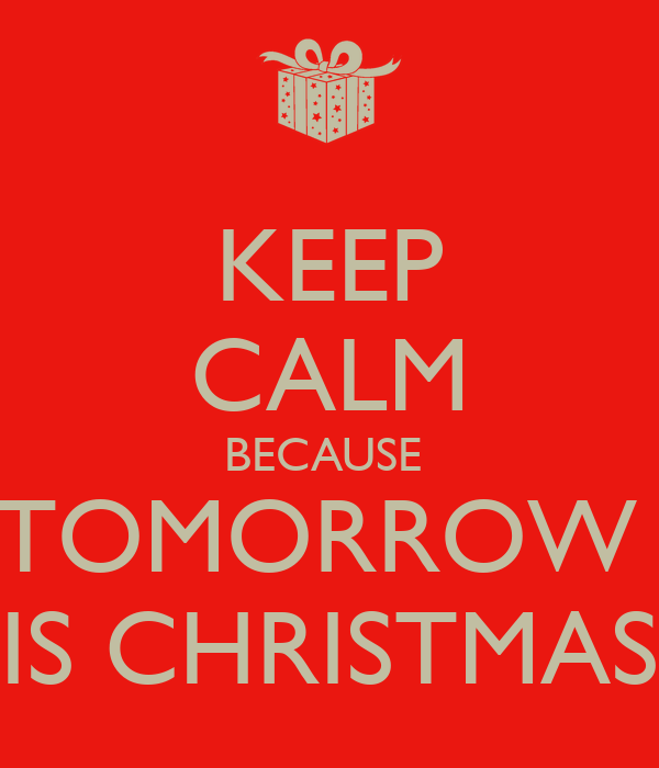 KEEP CALM BECAUSE  TOMORROW  IS CHRISTMAS