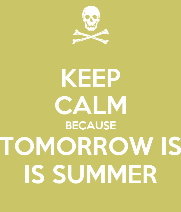 KEEP CALM BECAUSE TOMORROW IS IS SUMMER