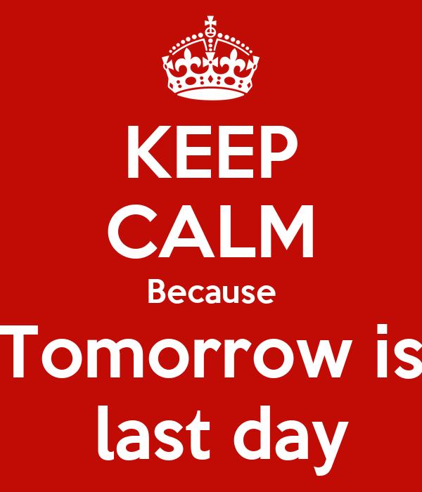 KEEP CALM Because Tomorrow is  last day