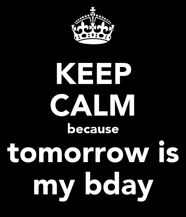 KEEP CALM because tomorrow is my bday