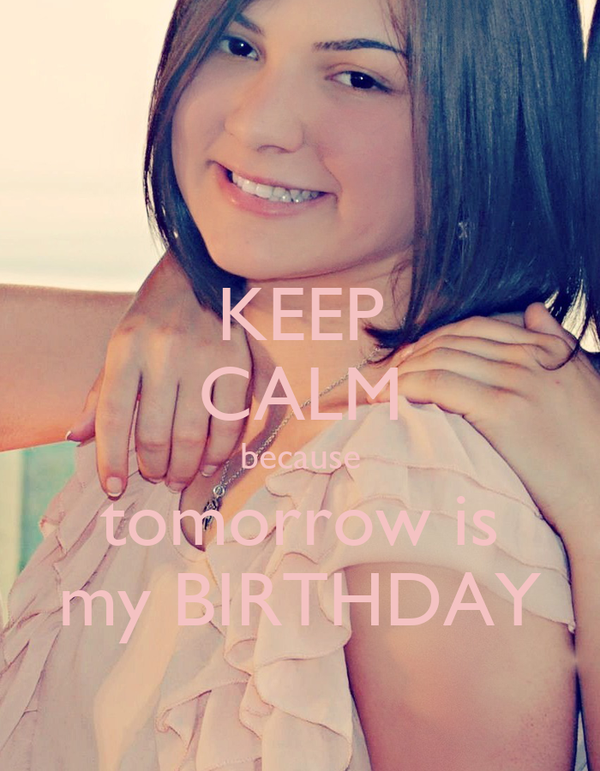 KEEP CALM because tomorrow is my BIRTHDAY