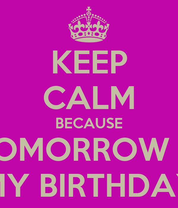 KEEP CALM BECAUSE TOMORROW IS MY BIRTHDAY