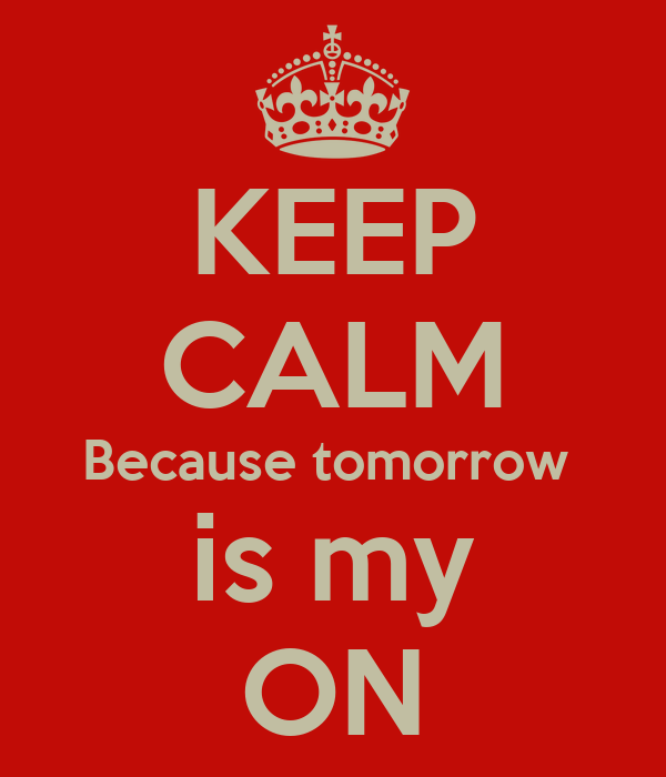 KEEP CALM Because tomorrow  is my ON