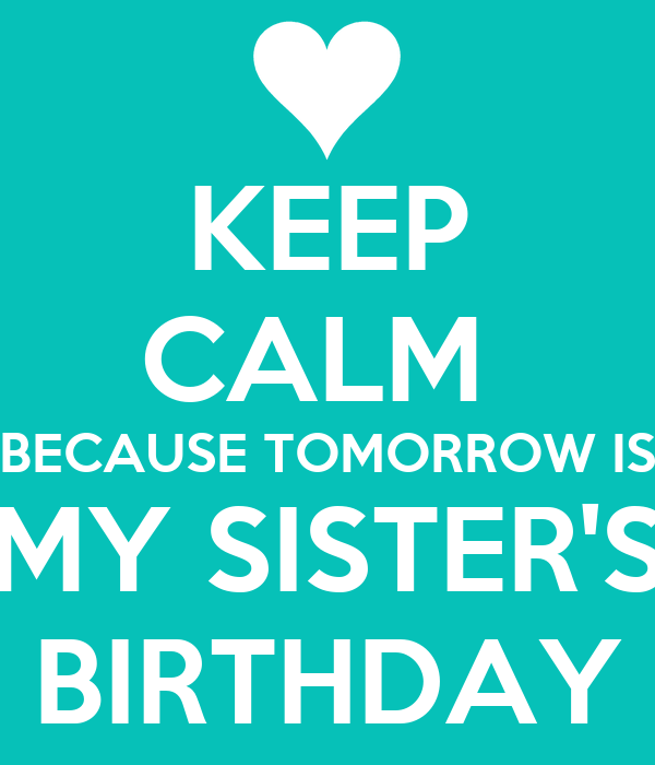 KEEP CALM  BECAUSE TOMORROW IS MY SISTER'S BIRTHDAY