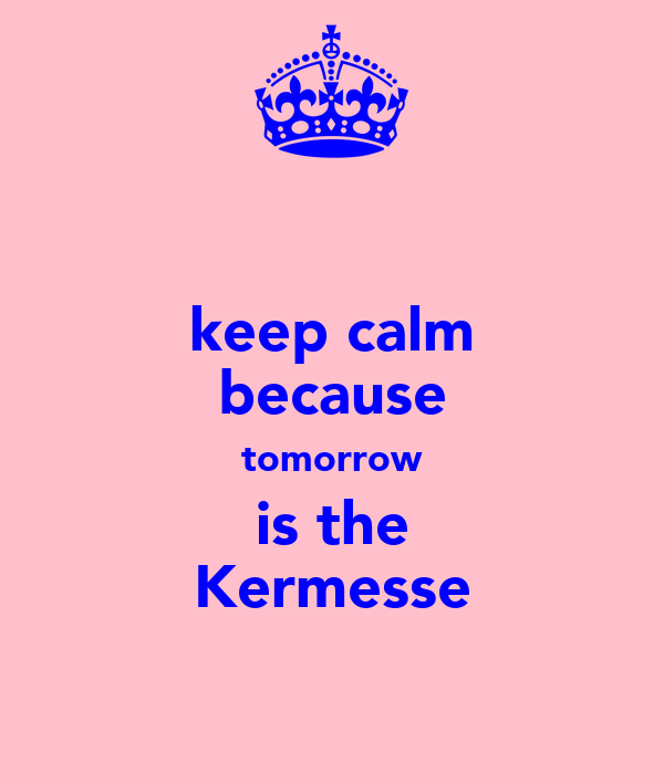 keep calm because tomorrow is the Kermesse