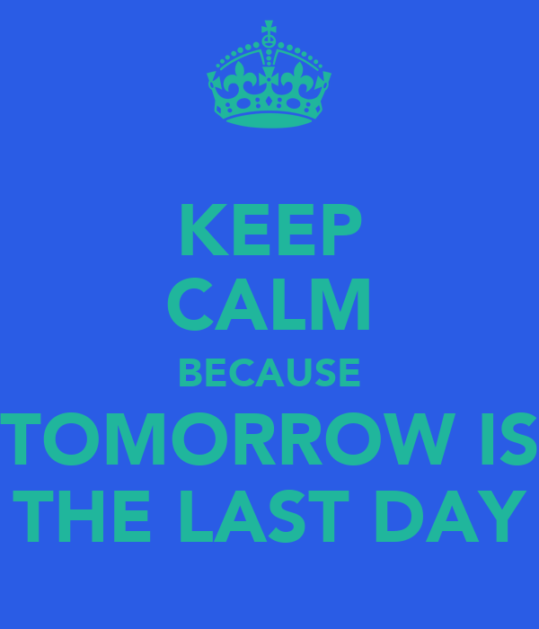 KEEP CALM BECAUSE TOMORROW IS THE LAST DAY