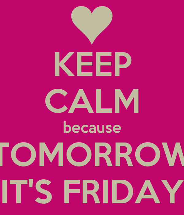 KEEP CALM because TOMORROW IT'S FRIDAY