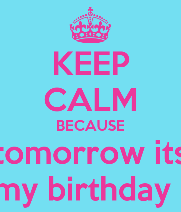 KEEP CALM BECAUSE tomorrow its my birthday !