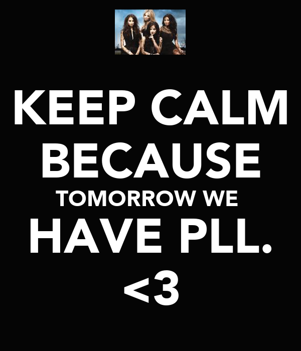 KEEP CALM BECAUSE TOMORROW WE  HAVE PLL. <3