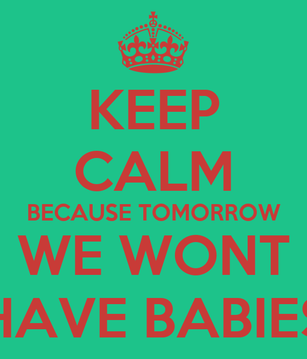 KEEP CALM BECAUSE TOMORROW WE WONT HAVE BABIES