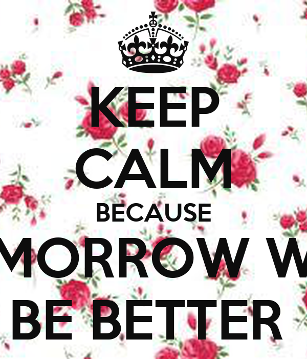 KEEP CALM BECAUSE TOMORROW WILL BE BETTER