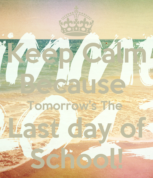 Keep Calm Because  Tomorrow's The  Last day of School!