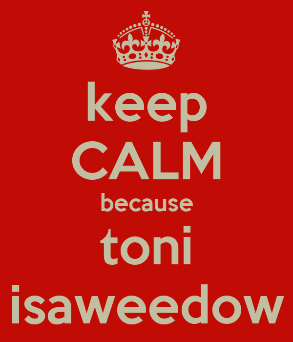 keep CALM because toni isaweedow