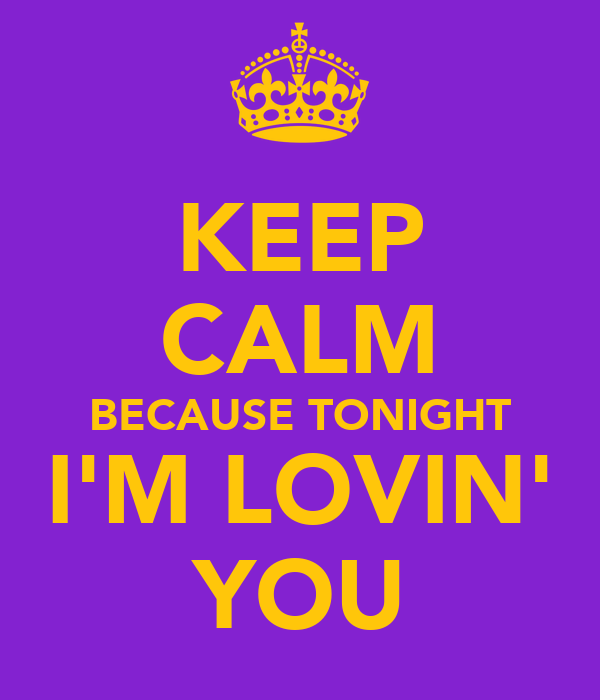 KEEP CALM BECAUSE TONIGHT I'M LOVIN' YOU