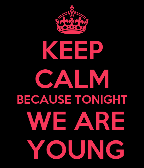 KEEP CALM BECAUSE TONIGHT  WE ARE  YOUNG