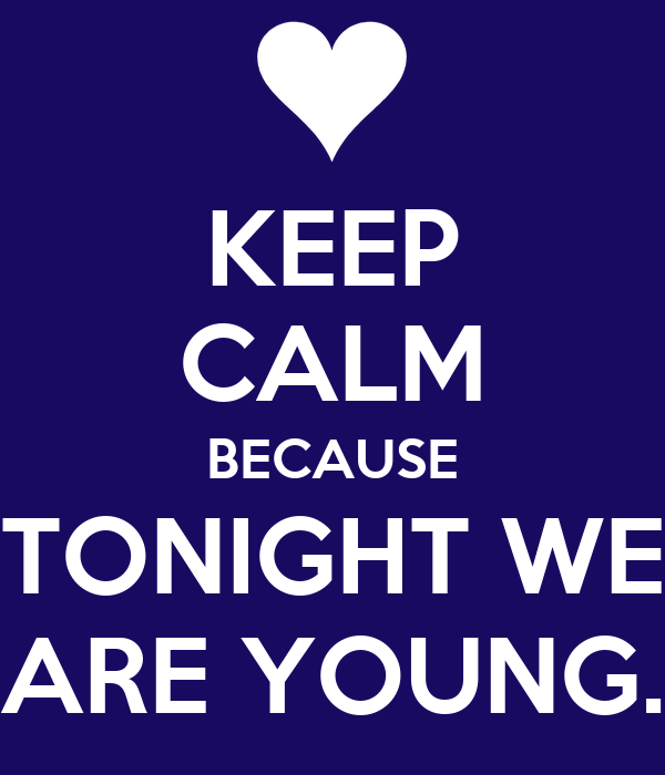 KEEP CALM BECAUSE TONIGHT WE ARE YOUNG.