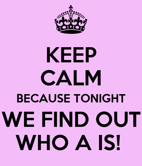 KEEP CALM BECAUSE TONIGHT WE FIND OUT WHO A IS!