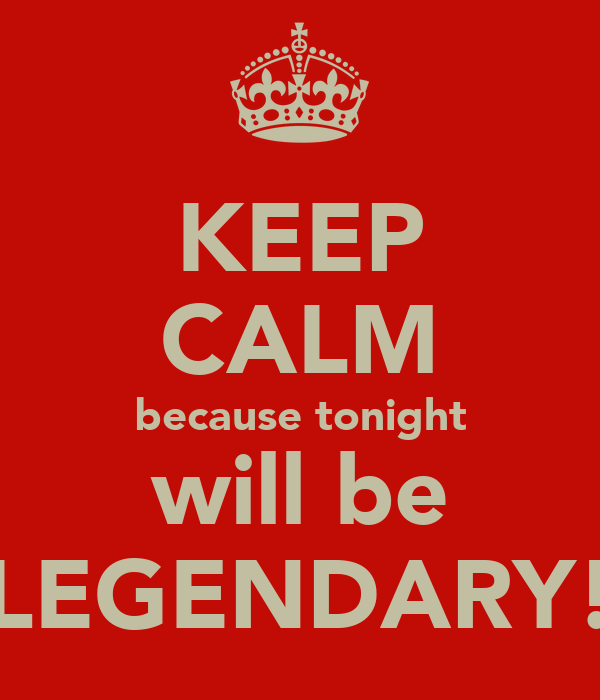 KEEP CALM because tonight will be LEGENDARY!