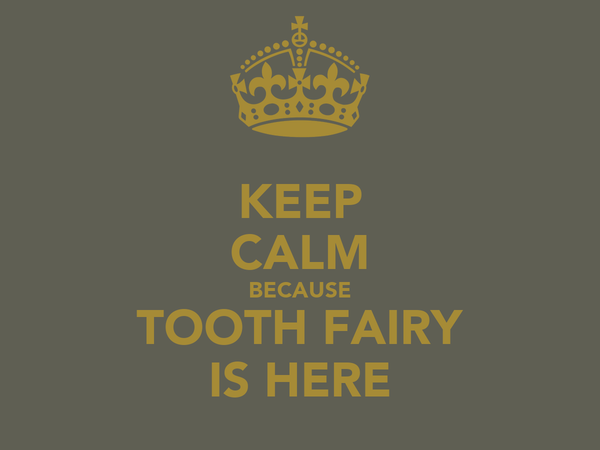 KEEP CALM BECAUSE TOOTH FAIRY IS HERE