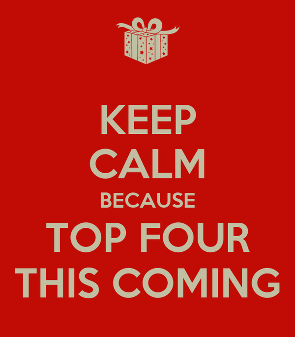 KEEP CALM BECAUSE TOP FOUR THIS COMING