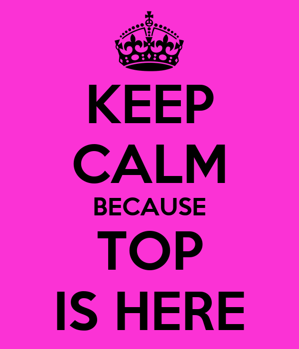 KEEP CALM BECAUSE TOP IS HERE