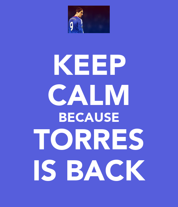 KEEP CALM BECAUSE TORRES IS BACK
