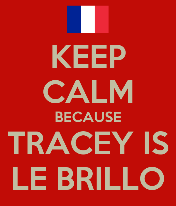 KEEP CALM BECAUSE TRACEY IS LE BRILLO