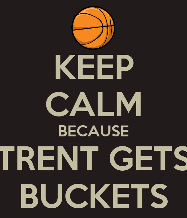 KEEP CALM BECAUSE TRENT GETS BUCKETS