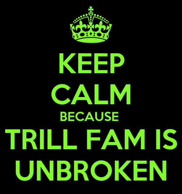 KEEP CALM BECAUSE  TRILL FAM IS UNBROKEN