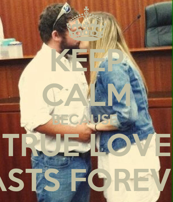 KEEP CALM BECAUSE  TRUE LOVE LASTS FOREVER