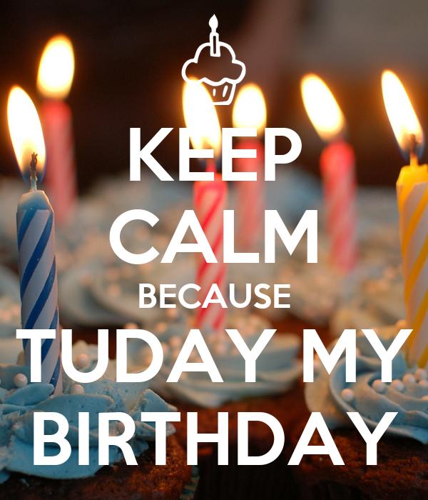 KEEP CALM BECAUSE TUDAY MY BIRTHDAY