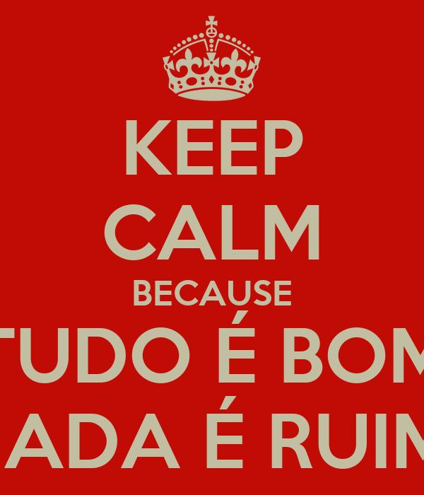 KEEP CALM BECAUSE TUDO É BOM NADA É RUIM
