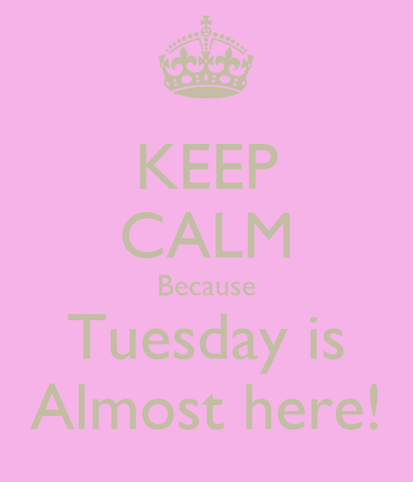 KEEP CALM Because Tuesday is Almost here!
