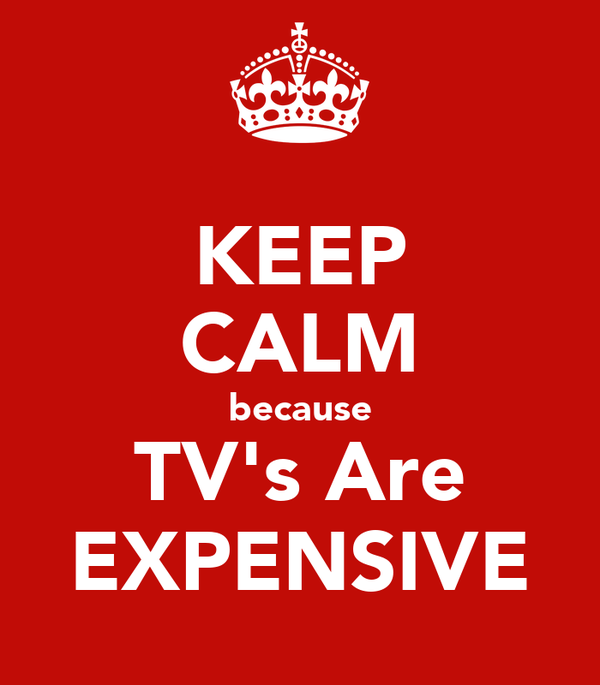 KEEP CALM because TV's Are EXPENSIVE