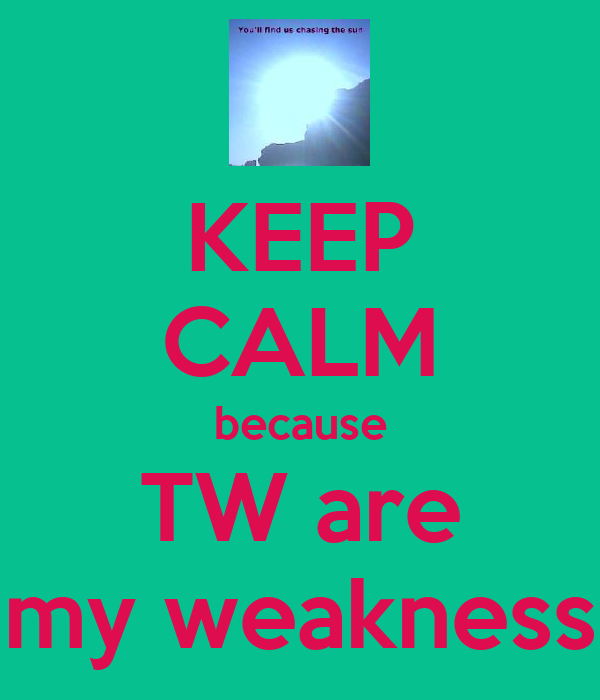 KEEP CALM because TW are my weakness