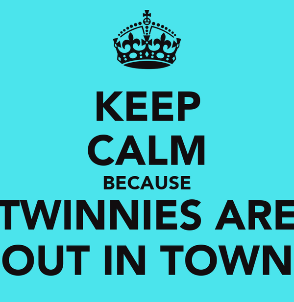 KEEP CALM BECAUSE TWINNIES ARE OUT IN TOWN