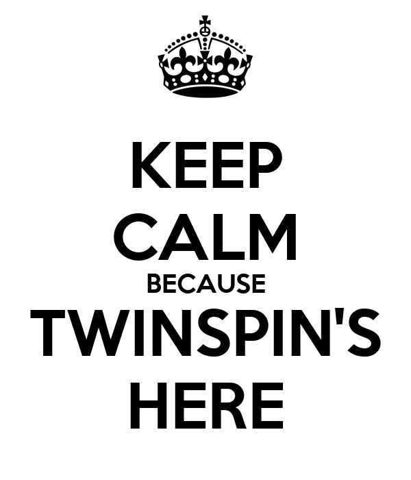 KEEP CALM BECAUSE TWINSPIN'S HERE