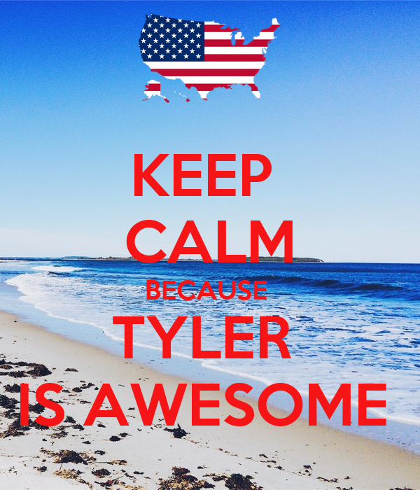 KEEP  CALM BECAUSE  TYLER  IS AWESOME