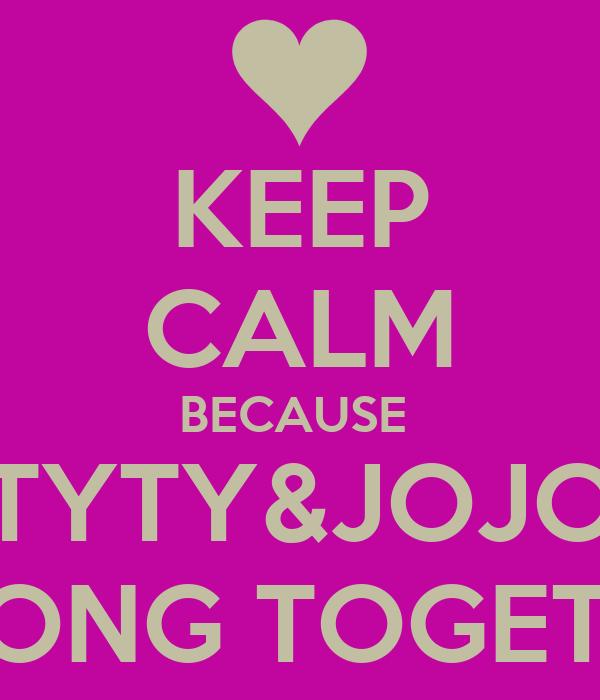 KEEP CALM BECAUSE  TYTY&JOJO BELONG TOGETHER