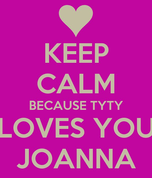 KEEP CALM BECAUSE TYTY LOVES YOU JOANNA
