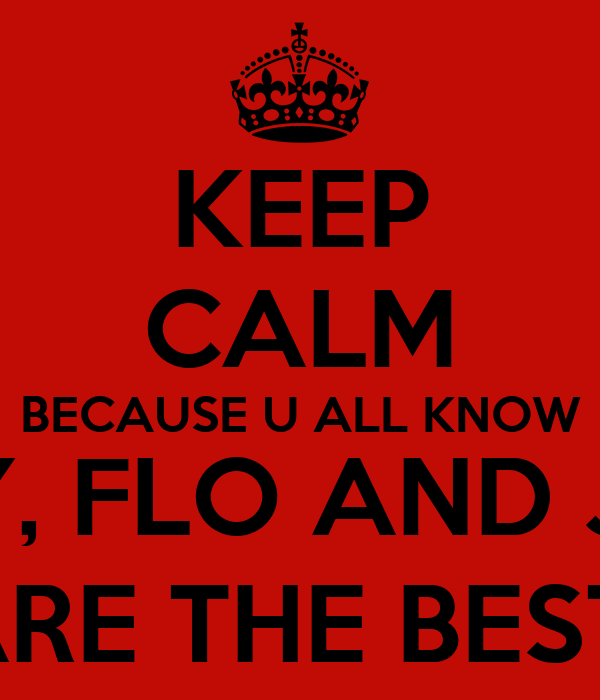 KEEP CALM BECAUSE U ALL KNOW MADDY, FLO AND JEMIMA ARE THE BEST
