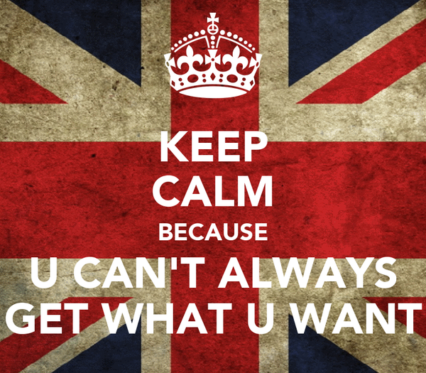KEEP CALM BECAUSE U CAN'T ALWAYS GET WHAT U WANT