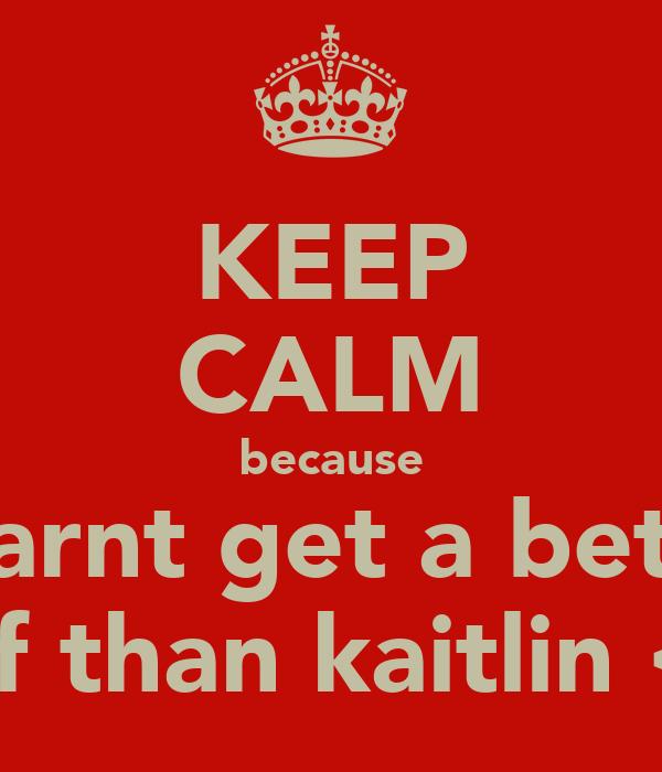 KEEP CALM because u carnt get a better bff than kaitlin <3