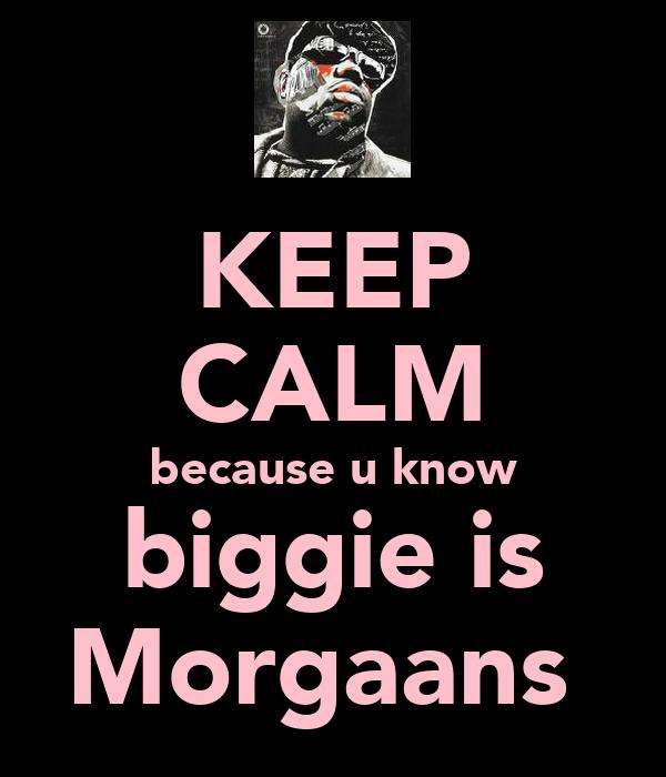 KEEP CALM because u know biggie is Morgaans★