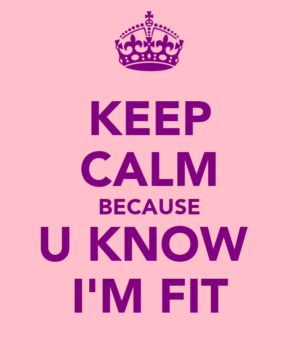 KEEP CALM BECAUSE U KNOW  I'M FIT