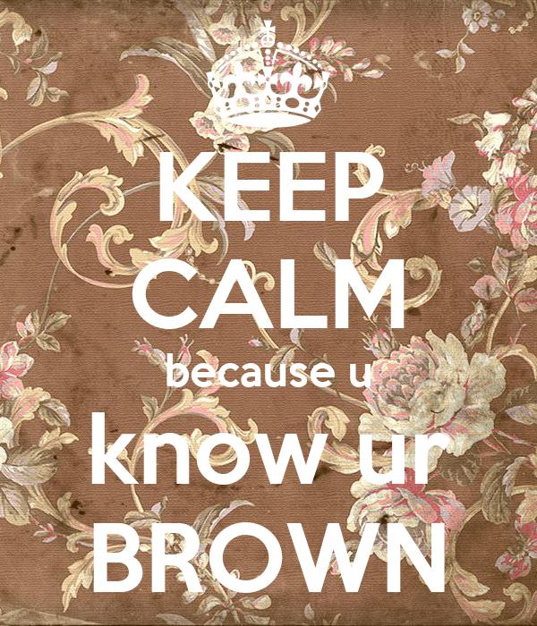 KEEP CALM because u know ur BROWN