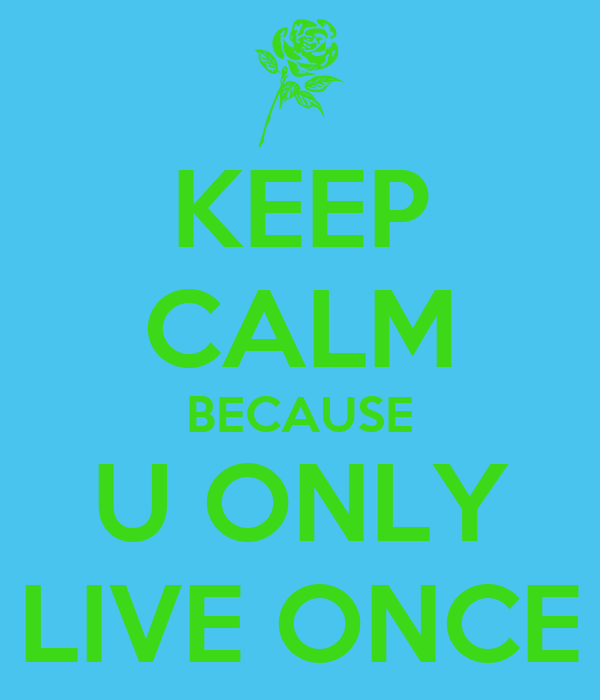 KEEP CALM BECAUSE U ONLY LIVE ONCE