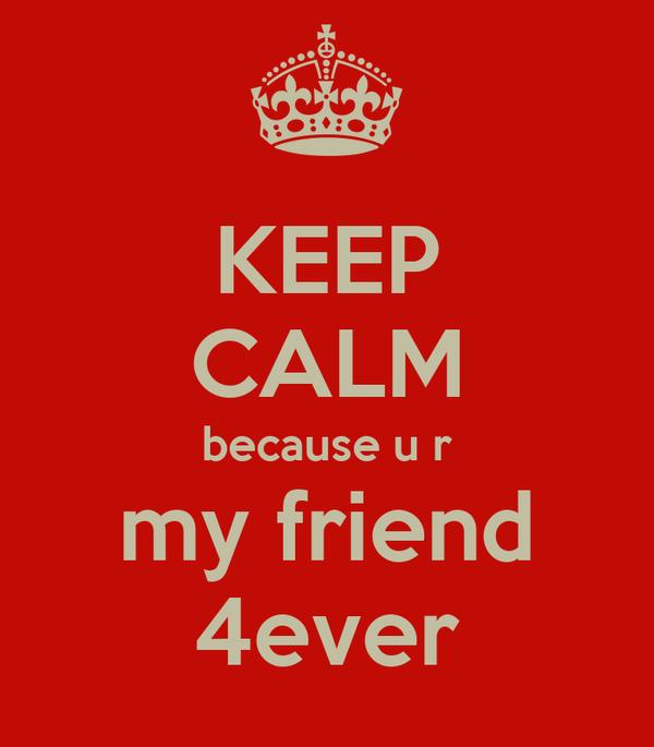 KEEP CALM because u r my friend 4ever