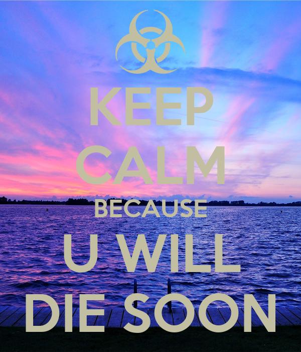 KEEP CALM BECAUSE U WILL DIE SOON