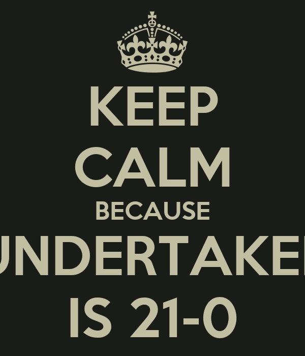 KEEP CALM BECAUSE UNDERTAKER IS 21-0